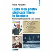Lupta mea pentru sindicate libere in Romania. Terorismul politic organizat de statul comunist
