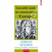 Locurile unde se construieste Europa. Adrian Severin in dialog cu Gabriel Andreescu