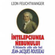 INTELEPCIUNEA NEBUNULUI - Ultimele zile ale lui Jean-Jacques Rousseau
