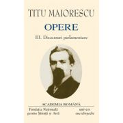 Opere. Volumul III - IV. Discursuri parlamentare - T. MAIORESCU