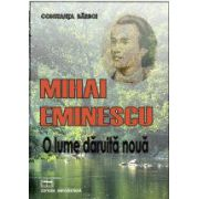 Mihai Eminescu - O lume daruita noua