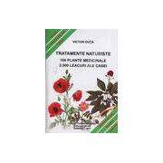 Tratamente naturiste. 100 Plante medicinale - 2. 500 Leacuri ale casei