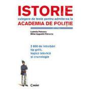 Istorie culegere de teste pentru admiterea la ACADEMIA DE POLITIE. 2800 de intrebari tip grila, logica istorica si cronologie