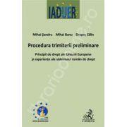 Procedura trimiterii preliminare. Principii de drept ale Uniunii Europene si experiente ale sistemului roman de drept
