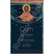 Cum sa traim Ortodoxia astazi (Traducere din limba engleza de Doina Rogoti)