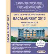 Bac 2013. Ghid de pregatire pentru Bacalaureat 2013 Matematica (M) Profil Tehnologic (55 de modele de teste)