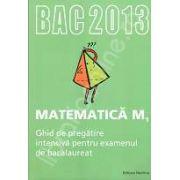 Bacalaureat Matematica M1 - 2013. Ghid de pregatire intensiva pentru examenul de bacalaureat
