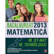 Bacalaureat 2013. Matematica M_ST-NAT, M_TEHNOLOGIC. Teme recapitulative si 40 de teste rezolvate dupa modelul MECTS. Breviar teoretic
