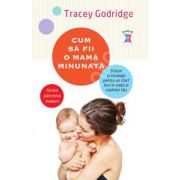 Cum sa fii o mama minunata - Ghidul parintelui modern