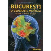 Bucuresti o geografie mentala (Include o Harta a Fricii)