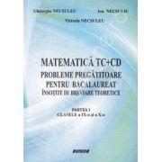 Matematica TC+CD probleme pregatitoare pentru bacalaureat insotite de breviare teoretice. Partea I clasele a IX-a si a X-a