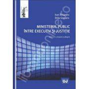 Ministerul public intre executiv si justitie Editia a II-a, revazuta si adaugita