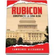 Rubicon.Conspiratie la Casa Alba (Alexander Lawrence)
