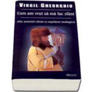 Virgil Gheorghiu, Cum am vrut sa ma fac sfant. Alte amintiri dintr-o copilarie teologica - Editia a III-a