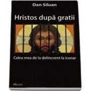 Dan Siluan, Hristos dupa gratii. Calea mea de la delincvent la iconar - Editia a II-a
