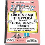 Cartea care iti explica in sfarsit totul despre parinti (Sfaturi strict secrete pentru a-ti intelege parintii)