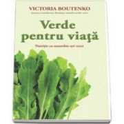 Verde pentru viata. Nutritie cu smoothie-uri verzi (Victoria Boutenko)