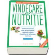 Vindecare prin nutritie. Fara medicamente, doar prin vitamine, minerale, plante - Editie completa