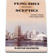 Feng shui pentru sceptici. Solutii simple fara superstitii (Kartar Diamond)