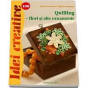 Quilling - flori si alte ornamente. Colectia Idei creative 100