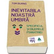 Tom Burns, Inevitabila noastra umbra. Specificul si dilemele psihiatriei