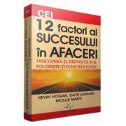 Cei 12 factori ai succesului in afaceri - Descopera-ti, dezvolta-ti si foloseste-ti punctele forte