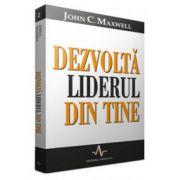 Dezvolta liderul din tine - John Maxwell