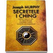 Secretele I Ching - Obtine ceea ce vrei in orice situatie folosind cartea clasica a schimbarilor (Joseph Murphy)