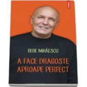Bebe Mihaescu, A face dragoste aproape perfect