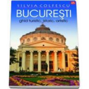 Bucuresti Ghid turistic, istoric, artistic editia a XI-a revazuta (Silvia Colfescu)