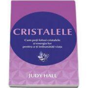 Judy Hall, Cristalele - Cum poti folosi cristalele si energia lor pentru a-ti imbunatati viata