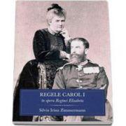 Regele Carol I in opera Reginei Elisabeta - La 100 de ani de la moartea Regelui Carol I al Romaniei (1839-1914)