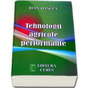 Tehnologii agricole performante. Editia a IV-a actualizata si completata (Ioan Oancea)