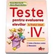 Teste pentru evaluarea elevilor la finalul clasei a IV-a. Limba si literatura romana, Matematica - Roxana Maria Gavrila