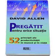 Pregatit pentru orice situatie (52 principii ale productivitatii in munca si in viata)