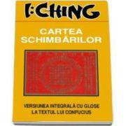 I Ching. Cartea schimbarilor (Versiunea integrala cu glose la textul lui Confucius)