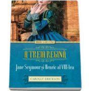 A treia regina. Jane Seymour si Henric al VIII-lea - Iubiri si destine (Carolly Erickson)