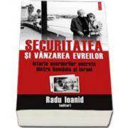 Securitatea si vanzarea evreilor. Istoria acordurilor secrete dintre Romania si Israel