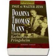 Doamna Thomas Mann. Viata Katharinei Pringsheim (Walter si Inge Jens)