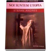 Noi suntem Utopia - Stefan Andres