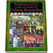 Personalitati care au marcat Cultura Romanilor - Editie ilustrata
