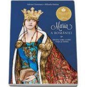 Maria a Romaniei. Regina care a iubit viata si patria - Cu ilustratii de Mihai Alexandru Mihail