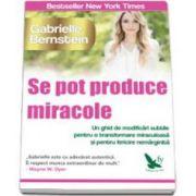 Se pot produce miracole. Un ghid de modificari subtile pentru o transformare miraculoasa si pentru fericire nemarginita