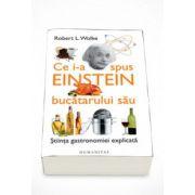 Ce i-a spus Einstein bucatarului sau. Stiinta gastronomiei explicata - Robert L. Wolke