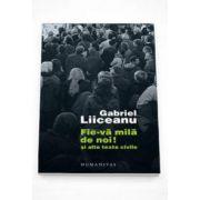 Gabriel Liiceanu - Fie-va mila de noi!