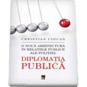 Christian Ciocan - Diplomatia Publica. O noua arhitectura in relatiile publice ale politiei