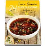 Laura Adamache - Supe si Ciorbe. 24 de retete delicioare si usor de preparat - Editie ilustrata