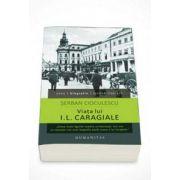 Viata lui I. L. Caragiale - Serban Cioculescu