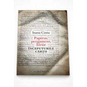 Ioana Costa - Papirus, pergament, hartie. Inceputurile cartii