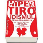 Sarfraz Dr. Zaidi, Hipertiroidismul si Maladia Graves. Ce trebuie sa stii inainte de a-ti distruge tiroida cu iod radioactiv